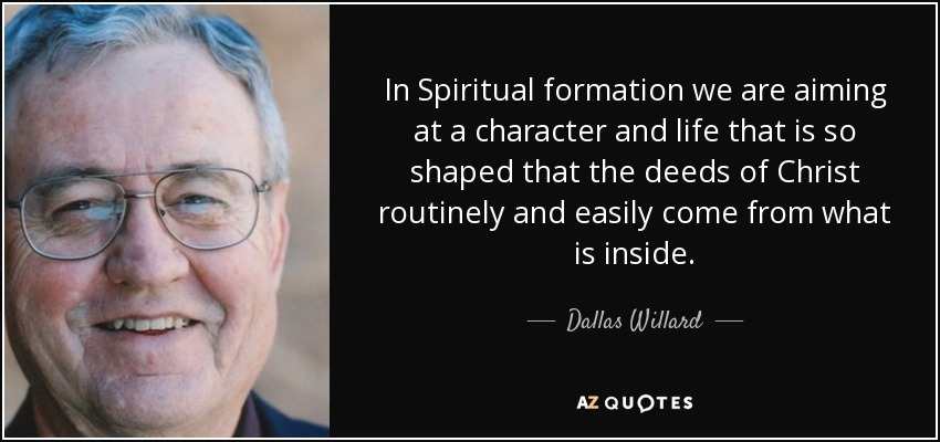 In Spiritual formation we are aiming at a character and life that is so shaped that the deeds of Christ routinely and easily come from what is inside. - Dallas Willard