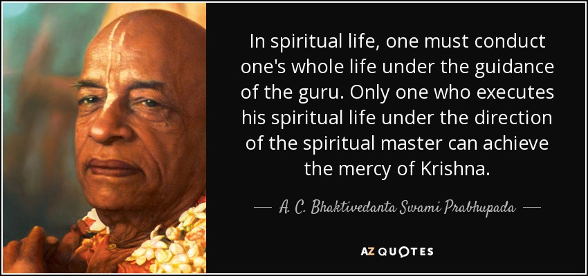 In spiritual life, one must conduct one's whole life under the guidance of the guru. Only one who executes his spiritual life under the direction of the spiritual master can achieve the mercy of Krishna. - A. C. Bhaktivedanta Swami Prabhupada