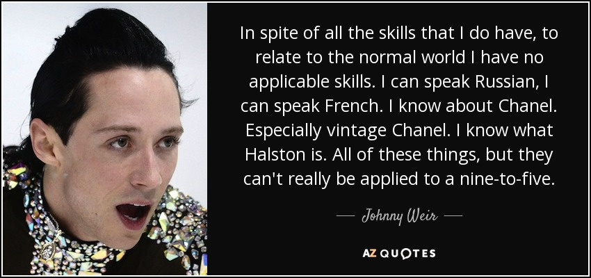 In spite of all the skills that I do have, to relate to the normal world I have no applicable skills. I can speak Russian, I can speak French. I know about Chanel. Especially vintage Chanel. I know what Halston is. All of these things, but they can't really be applied to a nine-to-five. - Johnny Weir