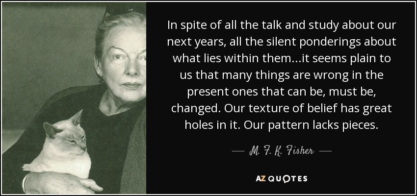 In spite of all the talk and study about our next years, all the silent ponderings about what lies within them...it seems plain to us that many things are wrong in the present ones that can be, must be, changed. Our texture of belief has great holes in it. Our pattern lacks pieces. - M. F. K. Fisher
