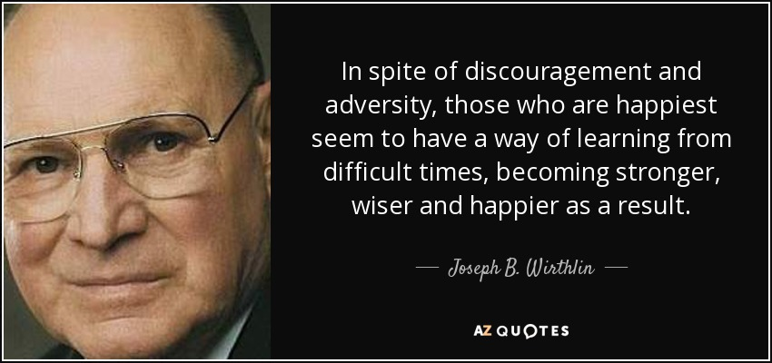 In spite of discouragement and adversity, those who are happiest seem to have a way of learning from difficult times, becoming stronger, wiser and happier as a result. - Joseph B. Wirthlin