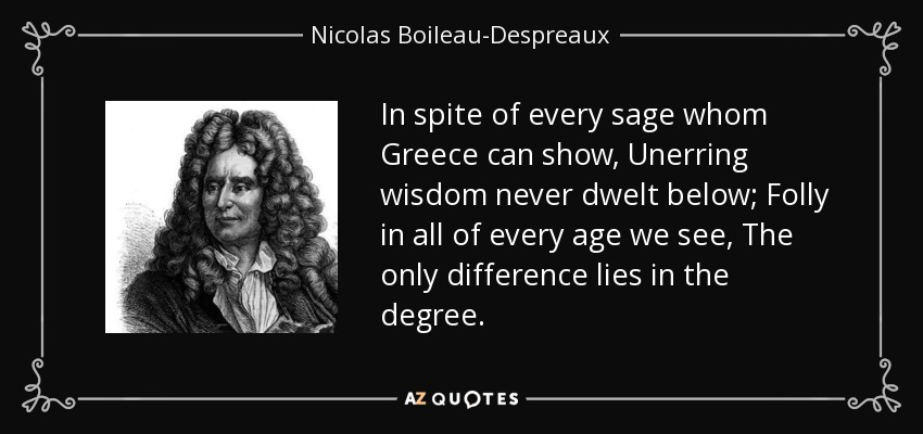 In spite of every sage whom Greece can show, Unerring wisdom never dwelt below; Folly in all of every age we see, The only difference lies in the degree. - Nicolas Boileau-Despreaux