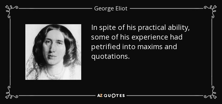 In spite of his practical ability, some of his experience had petrified into maxims and quotations. - George Eliot