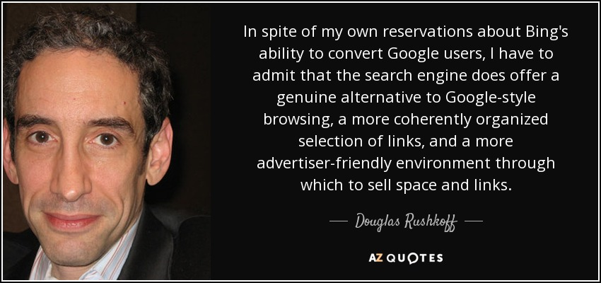 In spite of my own reservations about Bing's ability to convert Google users, I have to admit that the search engine does offer a genuine alternative to Google-style browsing, a more coherently organized selection of links, and a more advertiser-friendly environment through which to sell space and links. - Douglas Rushkoff