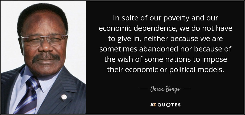 In spite of our poverty and our economic dependence, we do not have to give in, neither because we are sometimes abandoned nor because of the wish of some nations to impose their economic or political models. - Omar Bongo