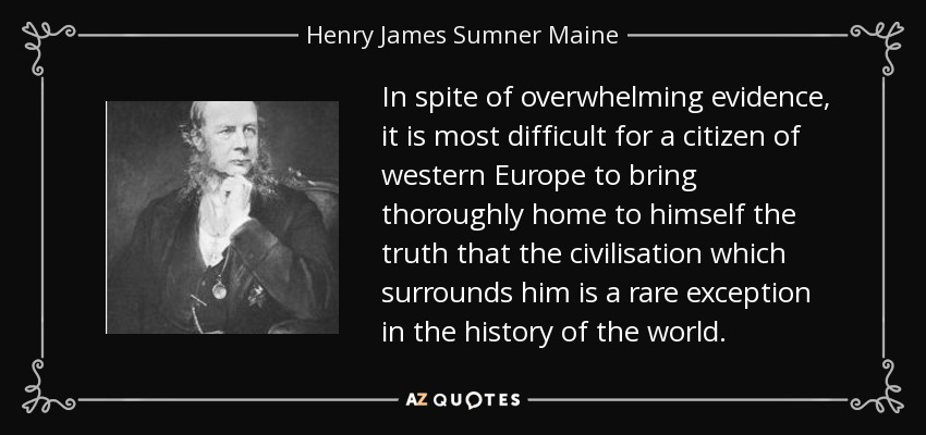 In spite of overwhelming evidence, it is most difficult for a citizen of western Europe to bring thoroughly home to himself the truth that the civilisation which surrounds him is a rare exception in the history of the world. - Henry James Sumner Maine