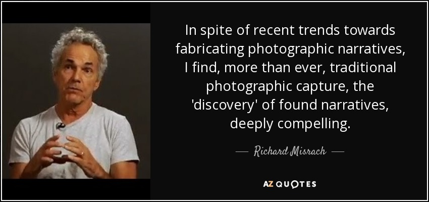 In spite of recent trends towards fabricating photographic narratives, I find, more than ever, traditional photographic capture, the 'discovery' of found narratives, deeply compelling. - Richard Misrach