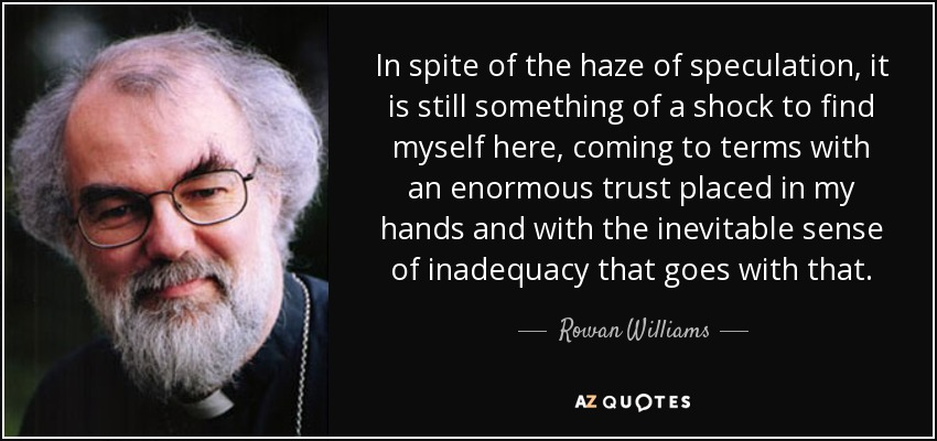 In spite of the haze of speculation, it is still something of a shock to find myself here, coming to terms with an enormous trust placed in my hands and with the inevitable sense of inadequacy that goes with that. - Rowan Williams