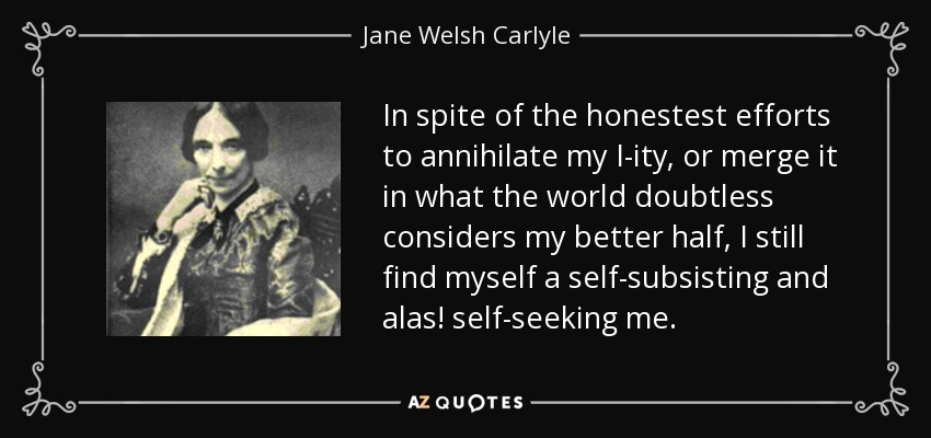 In spite of the honestest efforts to annihilate my I-ity, or merge it in what the world doubtless considers my better half, I still find myself a self-subsisting and alas! self-seeking me. - Jane Welsh Carlyle