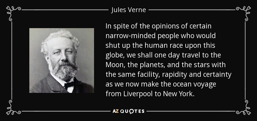 In spite of the opinions of certain narrow-minded people who would shut up the human race upon this globe, we shall one day travel to the Moon, the planets, and the stars with the same facility, rapidity and certainty as we now make the ocean voyage from Liverpool to New York. - Jules Verne