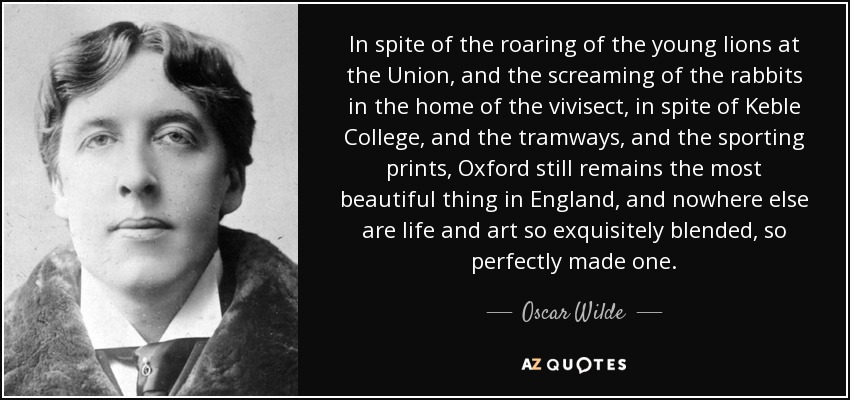 In spite of the roaring of the young lions at the Union, and the screaming of the rabbits in the home of the vivisect, in spite of Keble College, and the tramways, and the sporting prints, Oxford still remains the most beautiful thing in England, and nowhere else are life and art so exquisitely blended, so perfectly made one. - Oscar Wilde