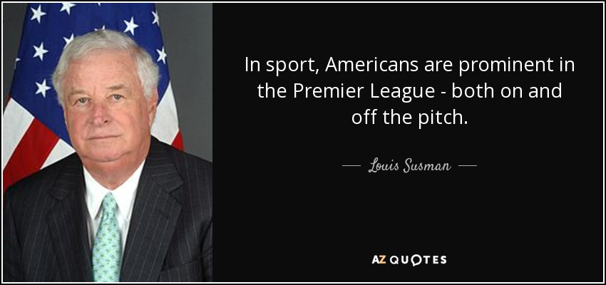 In sport, Americans are prominent in the Premier League - both on and off the pitch. - Louis Susman