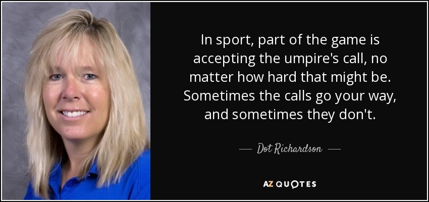 In sport, part of the game is accepting the umpire's call, no matter how hard that might be. Sometimes the calls go your way, and sometimes they don't. - Dot Richardson