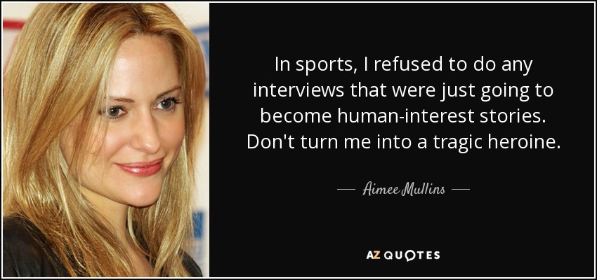 In sports, I refused to do any interviews that were just going to become human-interest stories. Don't turn me into a tragic heroine. - Aimee Mullins