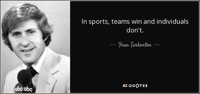 In sports, teams win and individuals don't. - Fran Tarkenton