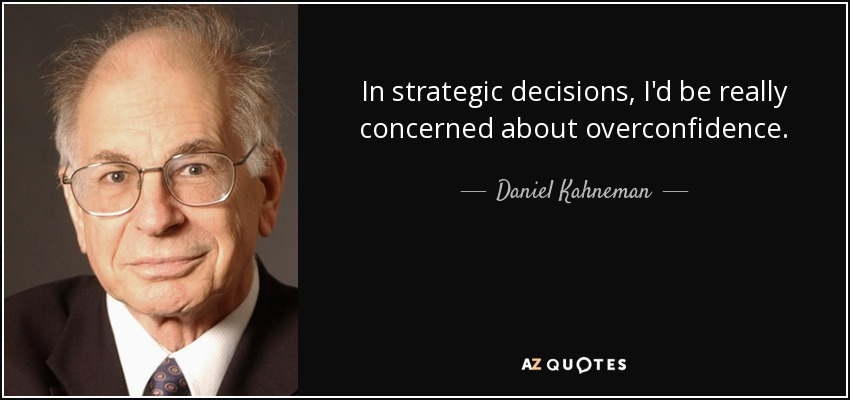 In strategic decisions, I'd be really concerned about overconfidence. - Daniel Kahneman