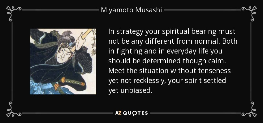In strategy your spiritual bearing must not be any different from normal. Both in fighting and in everyday life you should be determined though calm. Meet the situation without tenseness yet not recklessly, your spirit settled yet unbiased. - Miyamoto Musashi