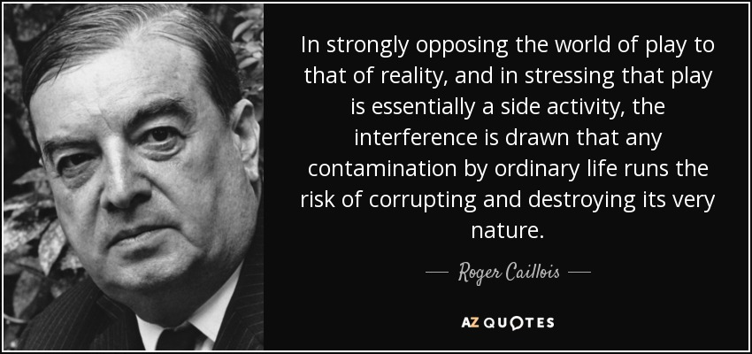 In strongly opposing the world of play to that of reality, and in stressing that play is essentially a side activity, the interference is drawn that any contamination by ordinary life runs the risk of corrupting and destroying its very nature. - Roger Caillois