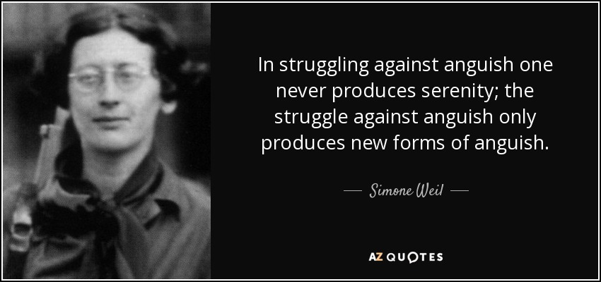 In struggling against anguish one never produces serenity; the struggle against anguish only produces new forms of anguish. - Simone Weil