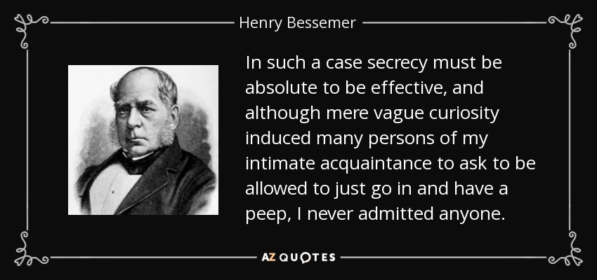 In such a case secrecy must be absolute to be effective, and although mere vague curiosity induced many persons of my intimate acquaintance to ask to be allowed to just go in and have a peep, I never admitted anyone. - Henry Bessemer