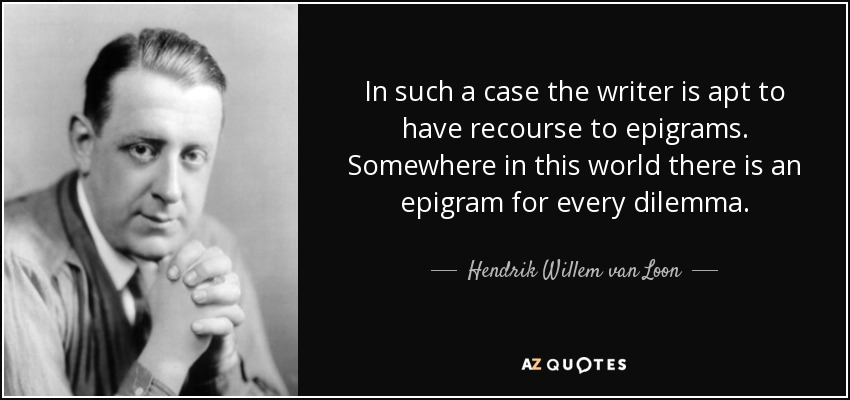 In such a case the writer is apt to have recourse to epigrams. Somewhere in this world there is an epigram for every dilemma. - Hendrik Willem van Loon