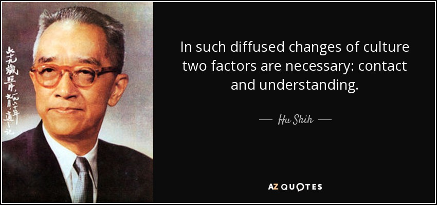 In such diffused changes of culture two factors are necessary: contact and understanding. - Hu Shih