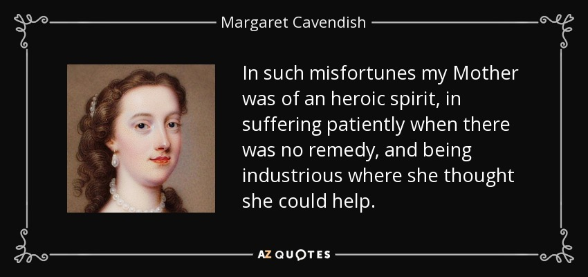In such misfortunes my Mother was of an heroic spirit, in suffering patiently when there was no remedy, and being industrious where she thought she could help. - Margaret Cavendish