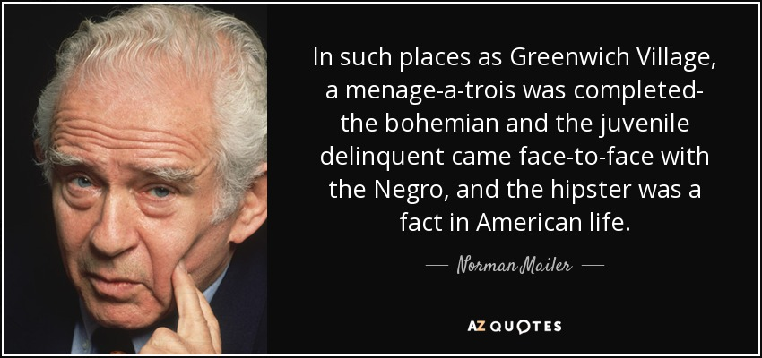 In such places as Greenwich Village, a menage-a-trois was completed- the bohemian and the juvenile delinquent came face-to-face with the Negro, and the hipster was a fact in American life. - Norman Mailer