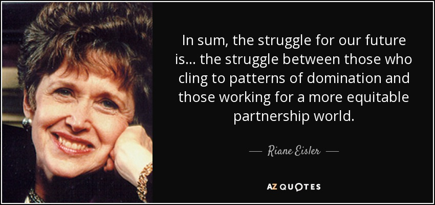 In sum, the struggle for our future is . . . the struggle between those who cling to patterns of domination and those working for a more equitable partnership world. - Riane Eisler