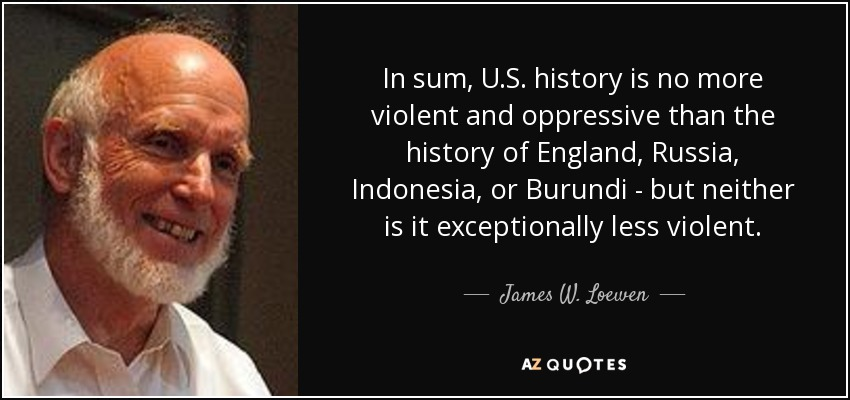In sum, U.S. history is no more violent and oppressive than the history of England, Russia, Indonesia, or Burundi - but neither is it exceptionally less violent. - James W. Loewen