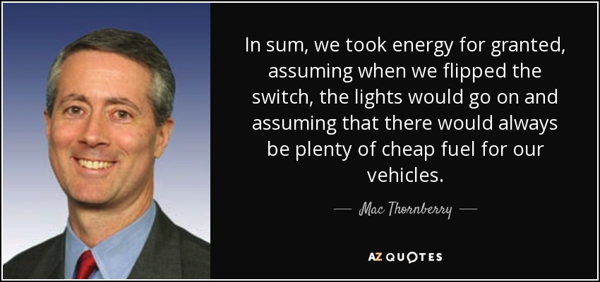 In sum, we took energy for granted, assuming when we flipped the switch, the lights would go on and assuming that there would always be plenty of cheap fuel for our vehicles. - Mac Thornberry