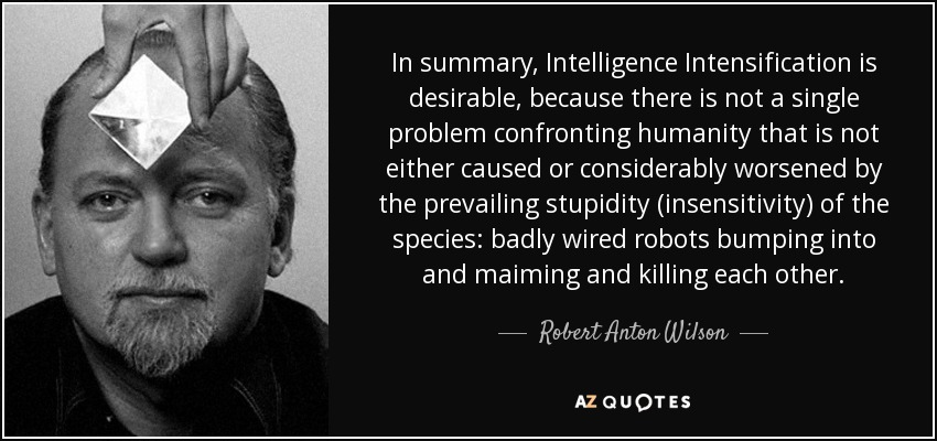 In summary, Intelligence Intensification is desirable, because there is not a single problem confronting humanity that is not either caused or considerably worsened by the prevailing stupidity (insensitivity) of the species: badly wired robots bumping into and maiming and killing each other. - Robert Anton Wilson