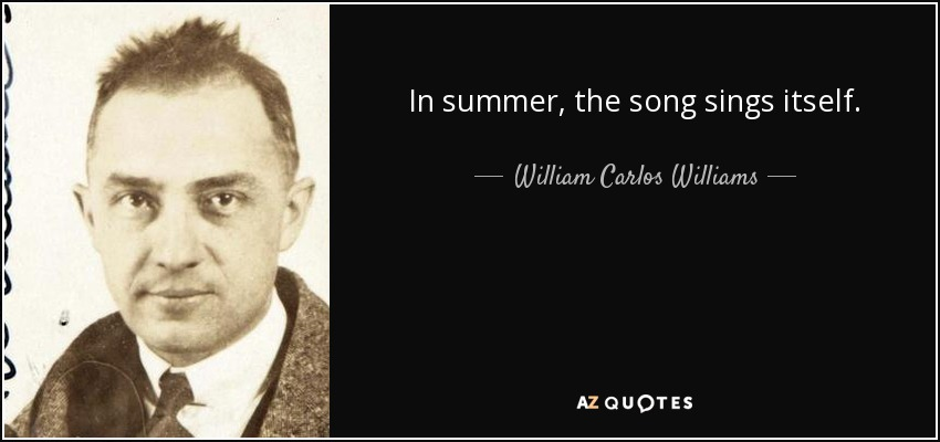In summer, the song sings itself. - William Carlos Williams