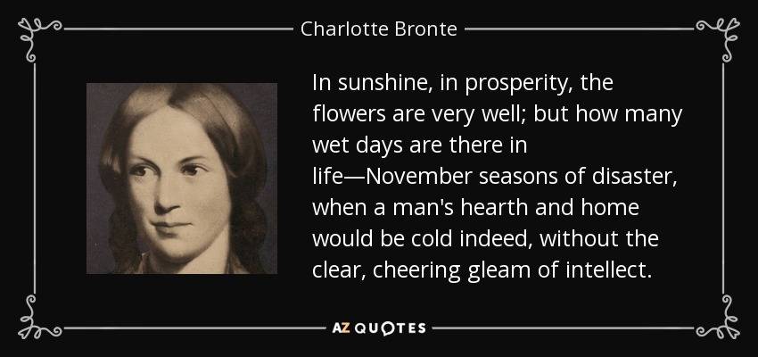 In sunshine, in prosperity, the flowers are very well; but how many wet days are there in life—November seasons of disaster, when a man's hearth and home would be cold indeed, without the clear, cheering gleam of intellect. - Charlotte Bronte