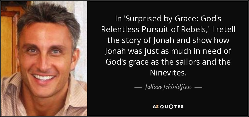 In 'Surprised by Grace: God's Relentless Pursuit of Rebels,' I retell the story of Jonah and show how Jonah was just as much in need of God's grace as the sailors and the Ninevites. - Tullian Tchividjian