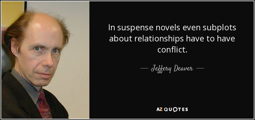 In suspense novels even subplots about relationships have to have conflict. - Jeffery Deaver