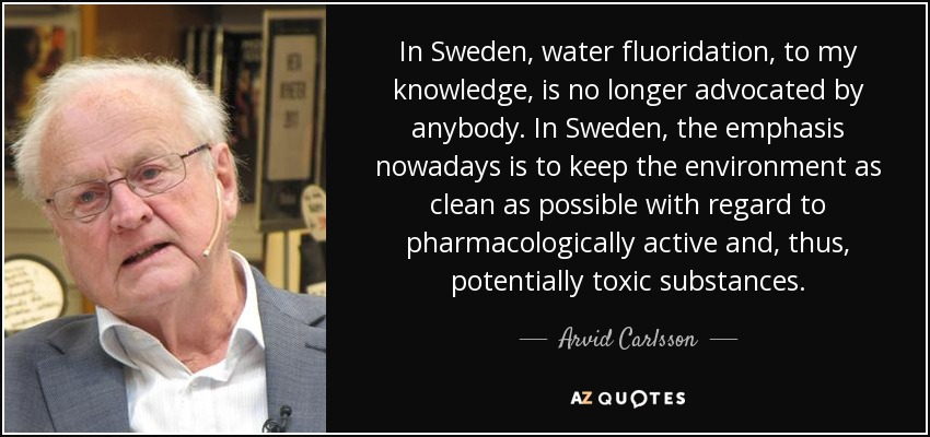 In Sweden, water fluoridation, to my knowledge, is no longer advocated by anybody. In Sweden, the emphasis nowadays is to keep the environment as clean as possible with regard to pharmacologically active and, thus, potentially toxic substances. - Arvid Carlsson