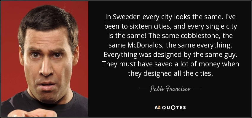 In Sweeden every city looks the same. I've been to sixteen cities, and every single city is the same! The same cobblestone, the same McDonalds, the same everything. Everything was designed by the same guy. They must have saved a lot of money when they designed all the cities. - Pablo Francisco
