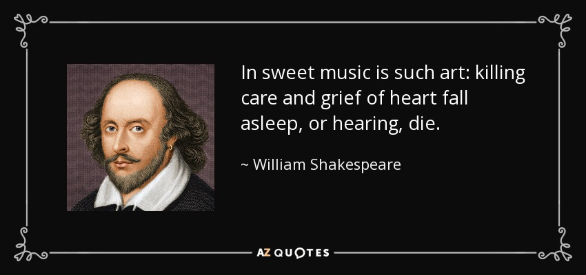 In sweet music is such art: killing care and grief of heart fall asleep, or hearing, die. - William Shakespeare