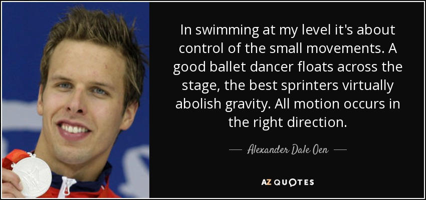 In swimming at my level it's about control of the small movements. A good ballet dancer floats across the stage, the best sprinters virtually abolish gravity. All motion occurs in the right direction. - Alexander Dale Oen