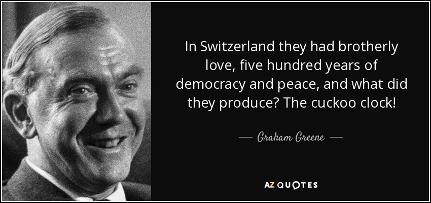 In Switzerland they had brotherly love, five hundred years of democracy and peace, and what did they produce? The cuckoo clock! - Graham Greene