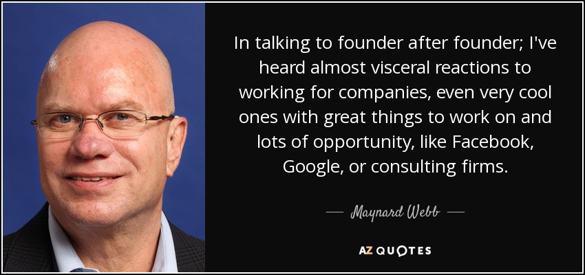 In talking to founder after founder; I've heard almost visceral reactions to working for companies, even very cool ones with great things to work on and lots of opportunity, like Facebook, Google, or consulting firms. - Maynard Webb