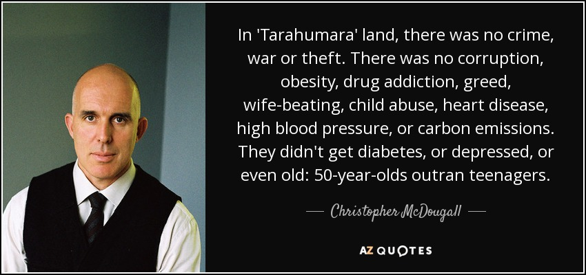 In 'Tarahumara' land, there was no crime, war or theft. There was no corruption, obesity, drug addiction, greed, wife-beating, child abuse, heart disease, high blood pressure, or carbon emissions. They didn't get diabetes, or depressed, or even old: 50-year-olds outran teenagers. - Christopher McDougall