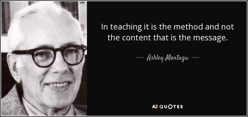 In teaching it is the method and not the content that is the message. - Ashley Montagu