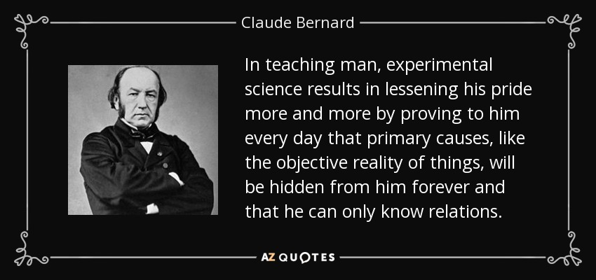In teaching man, experimental science results in lessening his pride more and more by proving to him every day that primary causes, like the objective reality of things, will be hidden from him forever and that he can only know relations. - Claude Bernard