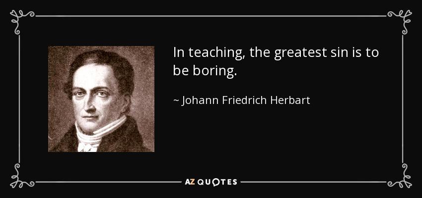 In teaching, the greatest sin is to be boring. - Johann Friedrich Herbart