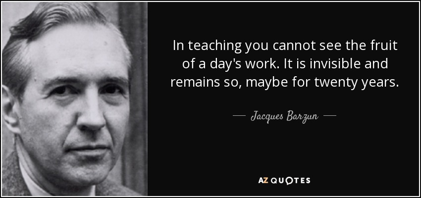 In teaching you cannot see the fruit of a day's work. It is invisible and remains so, maybe for twenty years. - Jacques Barzun