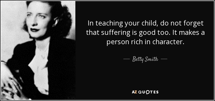 In teaching your child, do not forget that suffering is good too. It makes a person rich in character. - Betty Smith