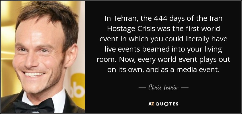 In Tehran, the 444 days of the Iran Hostage Crisis was the first world event in which you could literally have live events beamed into your living room. Now, every world event plays out on its own, and as a media event. - Chris Terrio