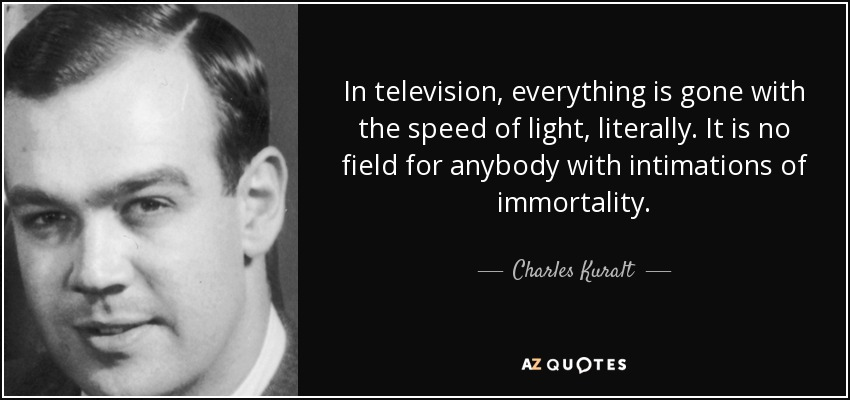 In television, everything is gone with the speed of light, literally. It is no field for anybody with intimations of immortality. - Charles Kuralt